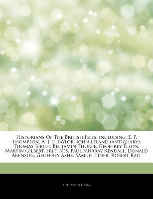 Historians Of The British Isles, including: E. P. Thompson, A. J. P. Taylor, John Leland (antiquary), Thomas Birch, Benjamin Thorpe, Geoffrey Elton, Martin Gilbert, Eric Ives, Paul Murray Kendall, Donald Akenson, Geoffrey Ashe, Samuel Finer, Robert Rait