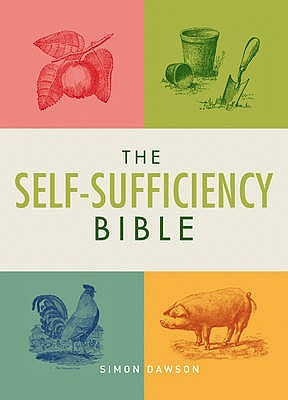 The Self-Sufficiency Bible: Window Boxes to Smallholdings - Hundreds of Ways to Become Self-Sufficient