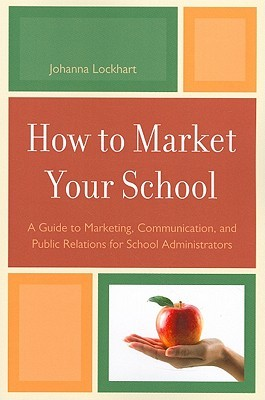 How to Market Your School: A Guide to Marketing, Communication, and Public Relations for School Administrators . . . Public Relations for School Administrators