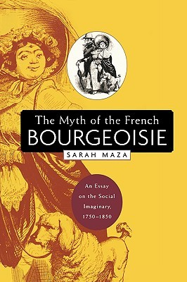 """1750 1850 bourgeoisie essay french imaginary myth social Her most controversial book, """"the myth of the french bourgeoisie: an essay on the social imaginary, 1750-1850"""" (harvard university press, 2003), caused a stir among historians by making the case that in the 18th and 19th centuries """"the bourgeoisie"""" in france was less a specific social group than a myth that served to express a range of ."""