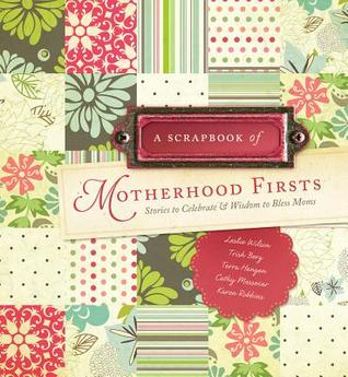 A Scrapbook of Motherhood Firsts: Stories to Celebrate & Wisdom to Bless Moms