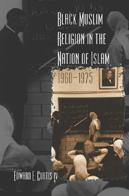 Black Muslim Religion in the Nation of Islam, 1960-1975 by Edward E. Curtis IV