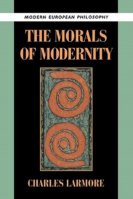 The Morals of Modernity by Charles E. Larmore