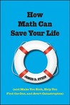 How Math Can Save Your Life: (And Make You Rich, Help You Find The One, and Avert Catastrophes)
