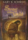Straw into Gold by Gary D. Schmidt