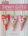 Simple Sewn Gifts: Stitch 25 Fast and Easy Gifts