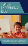 Twice Exceptional Kids: A Guide for Assisting Students Who Are Both Academically Gifted and Learning Disabled