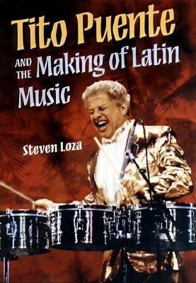 Tito Puente and the Making of Latin Music by Steven Loza