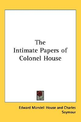 The Intimate Papers of Colonel House by Edward Mandell House