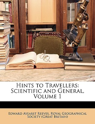 Hints to Travellers: Scientific and General, Volume 1