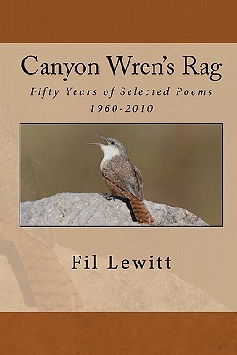 Canyon Wrens Rag: Fifty Years of Selected Poems 1960-2010  by  Fil Lewitt