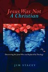 Jesus Was Not a Christian: Discovering the Jesus Who Was Replaced by Theology