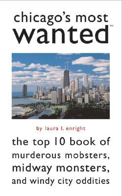 Chicago's Most Wanted: The Top 10 Book of Murderous Mobsters, Midway Monsters, and Windy City Oddities