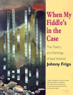 When My Fiddle's in the Case: The Poetry and Paintings of Jazz Violinist Johnny Frigo