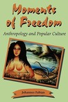 Moments of Freedom: Anthropology and Popular Culture