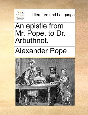 An Epistle from Mr. Pope, to Dr. Arbuthnot.