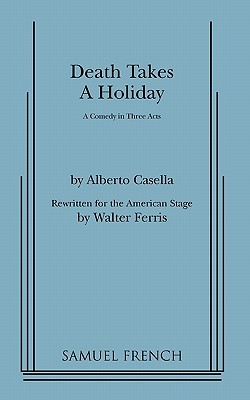 Death Takes a Holiday a Comedy in Three Acts by Alberto Casella