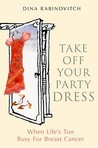 Take Off Your Party Dress: When Life's Too Busy for Breast Cancer. Dina Rabinovitch