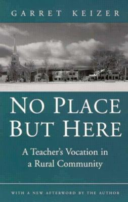 No Place But Here: A Teacher's Vocation in a Rural Community Garret Keizer