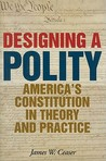 Designing a Polity: America's Constitution in Theory and Practice