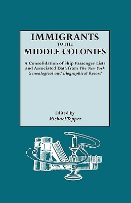 Immigrants to the Middle Colonies. a Consolidation of Ship Passenger Lists and Associated Data from the New York Genealogical and Biographical Record