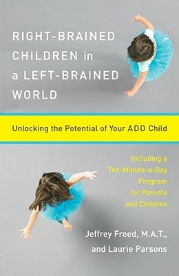 Read online Right-Brained Children in a Left-Brained World: Unlocking the Potential of Your ADD Child by Jeffrey Freed, Laurie Parsons PDF