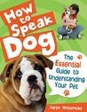 How to Speak Dog!: The Essential Guide to Understanding Your Pet