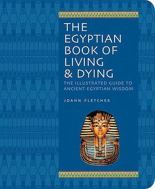 Free download Egyptian Book of Living and Dying: Wisdom, Magic and Ritual, Gods and Pharaohs, Earth and the Cosmos, The Underworld PDF by Joann Fletcher
