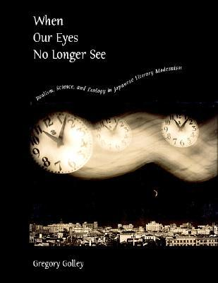 When Our Eyes No Longer See: Realism, Science, and Ecology in Japanese Literary Modernism