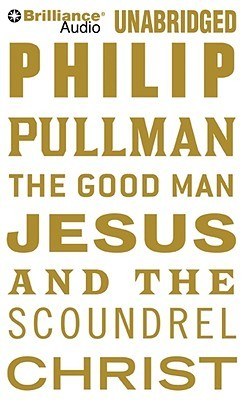 Good Man Jesus and the Scoundrel Christ, The by Philip Pullman