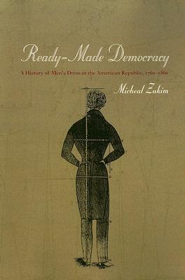 Download online Ready-Made Democracy: A History of Men's Dress in the American Republic, 1760-1860 RTF by Michael Zakim