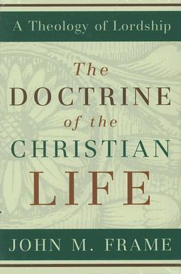 The Doctrine of the Christian Life by John M. Frame