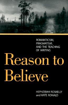 Reason to Believe: Romanticism, Pragmatism, and the Teaching of Writing