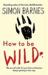 How To Be Wild by Simon Barnes