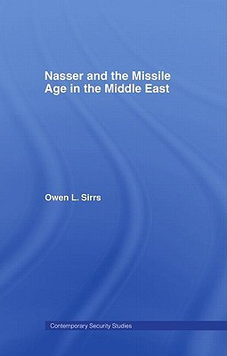 Nasser and the Missile Age in the Middle East by Owen L. Sirrs
