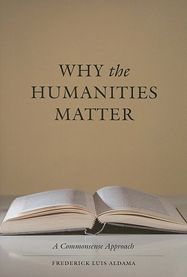 Download online Why the Humanities Matter: A Commonsense Approach by Frederick Luis Aldama PDF