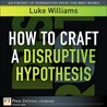 How to Craft a Disruptive Hypothesis: Be Wrong at the Start to Be Right at the End