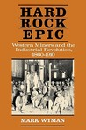 Hard Rock Epic: Western Miners and the Industrial Revolution, 1860-1910