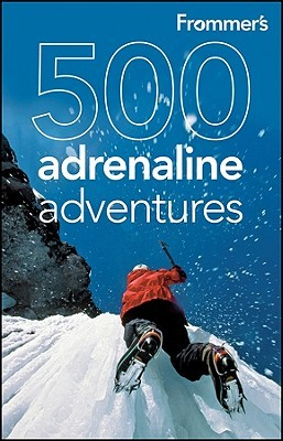 Frommer's 500 Adrenaline Adventures by Lois Friedland