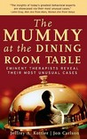 The Mummy at the Dining Room Table by Jeffrey A. Kottler