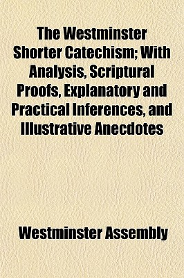 The Westminster Shorter Catechism; With Analysis, Scriptural Proofs, Explanatory and Practical Inferences, and Illustrative Anecdotes