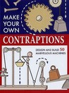 Make Your Own Contraptions: Design And Build 50 Marvellous Machines