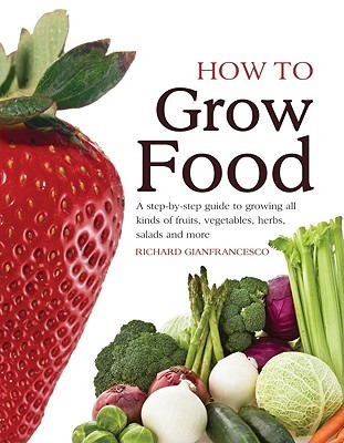 How To Grow Food: A Step By Step Guide To Growing All Kinds Of Fruits, Vegetables, Herbs, Salads And More