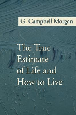 The True Estimate of Life and How to Live by G. Campbell Morgan