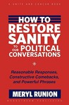 How to Restore Sanity to Our Political Conversations: Reasonable Responses, Constructive Comebacks, and Powerful Phrases