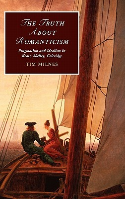The Truth about Romanticism: Pragmatism and Idealism in Keats, Shelley, Coleridge