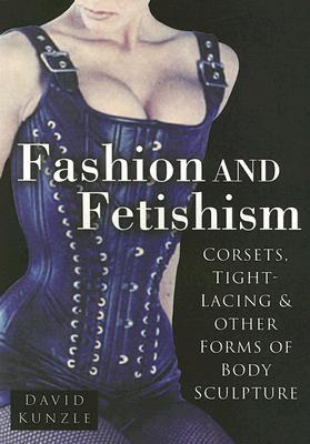 Fashion & Fetishism: Corsets, Tight-Lacing and Other Forms of Body-Sculpture