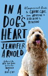 In a Dog's Heart: What Our Dogs Need, Want, and Deserve--and the Gifts We Can Expect in Return