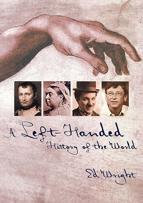 A Left-Handed History of the World: An Exploration of World-Changing Mental Agility, Intellectual Superiority and the Power of Surprise. Ed Wright
