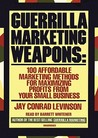 Guerrilla Marketing Weapons: 100 Affordable Marketing Methods for Maximizing Profits from Your Small Business